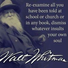 """Yep.  """"Re-examine all you have to told at school or church or in any book, dismiss whatever insults your own soul."""" ~Walt Whitman"""