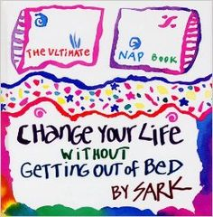 Change Your Life Without Getting Out of Bed: The Ultimate Nap Book: SARK