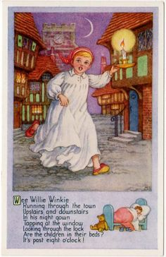 """Wee Willie Winkie (Original written in Scots)... I  hear my Mom and my Granny singing it slowly and softly in their Scottish brogue to me as a small child...in turn sang it to my kids and now my grandkids...takes me back... Wee Willie Winkie rins through the toon, Up stairs an' doon stairs in his nicht-gown, Tirlin' at the window, crying at the lock, """"Are all the weans in their bed, it's past ten o'clock?"""" (Card by Millicent Sowerby)."""