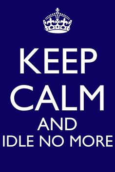 Keep Calm and Idle No More     #IdleNoMore