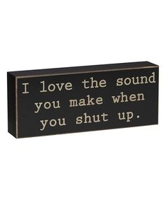 Look at this 'I Love the Sound You Make When You Shut Up' Box Sign on #zulily today!