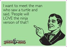 I want to meet the man who saw a turtle and said, 'People will LOVE the ninja version of that'! | Snarkecards