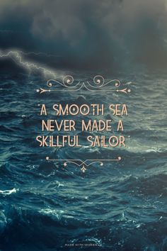 """A smooth sea never made a skillful sailor."" 