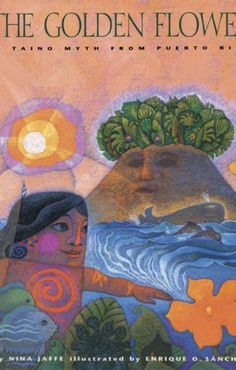 The Golden Flower: A Taino Myth from Puerto Rico. Nina Jaffe. Illust. by Enrique O. Sanchez. Belpre Honor Illustration, 1998.