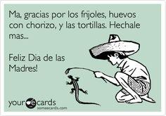 Ma, gracias por los frijoles, huevoes con chorizo, y las tortillas. Hechale mas... Feliz Dia de las Madres! | Mother's Day Ecard