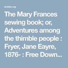 The Mary Frances sewing book; or, Adventures among the thimble people : Fryer, Jane Eayre, 1876- : Free Download & Streaming : Internet Archive