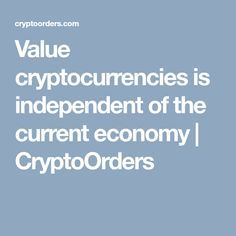 Value cryptocurrencies is independent of the current economy | CryptoOrders