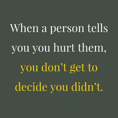 Oh how I wish more people understood this. So much arguing and hurt feelings would be eliminated if people would just realize that they don't have to understand why the other person is hurt, they just need to understand THAT the person is hurt and do what they can to help fix whatever they did to hurt the person.
