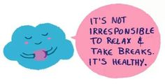 It's not irresponsible to relax and take breaths