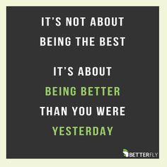 Inspiring quotes about life: It's not about being the best, it's about being better than you were yesterday