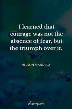 """I learned that courage was not the absence of fear, but the triumph over it."" Nelson Mandela"