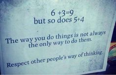EXACTLY!! I love this! Could not have said it better myself. I think we can all learn something from this!! We are all wired differently; our brains think differently and that is OKAY, because different does NOT mean better or worse!! It is CRUCIAL that we respect one another!! In respecting one another's way of thinking we can ultimately realizie anything can be achieved regardless of how you get there :-)