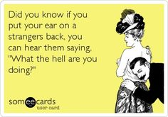 funny quote did you know if you put your ear on a strangers back you can hear them saying what the hell are you doing