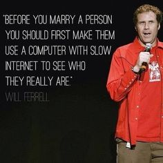 """Before you marry a person you should first make them use a computer with slow Internet to see who they really are."" - Will Ferrel"