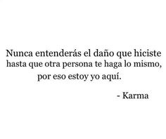 """""""You will never understand the pain u've caused, until someone else does the same to you. That's why I'm here.."""" --Karma"""