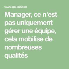 Manager, ce n'est pas uniquement gérer une équipe, cela mobilise de nombreuses qualités