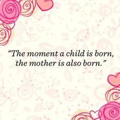 The Moment A Child Is Born, The Mother Is Also Born