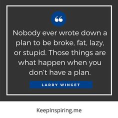 """""""Nobody ever wrote down a plan to be broke, fat, lazy, or stupid. Those things are what happen when you don't have a plan."""" - Larry Winget"""