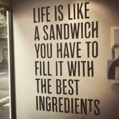 Life is like a sandwich, you have to fill it with the best ingredients.  Laugh. Sing. Dance. Play. Embrace. #MakeMemories Photo Credit: http://www.mrjasongrant.com/blog/archives/5646 & http://thesandwichshop.com.au/specials/