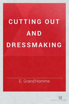 Cutting Out and Dressmaking, 1879 - E. Grand'Homme - Google Books