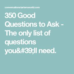 350 Good Questions to Ask - The only list of questions you'll need.
