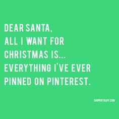 Dear Santa,  All I want for Christmas is EVERYTHING I've ever pinned on Pinterest! (I'd settle for Almost everything, or even Some of ... Please?)☺