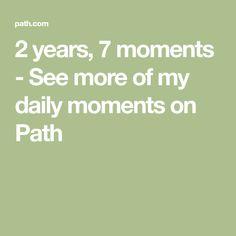 2 years, 7 moments - See more of my daily moments on Path