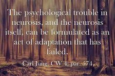 The psychological trouble in neurosis, and the neurosis itself, can be formulated as an act of adaptation that has failed. ~Carl Jung; CW 4; par. 574.