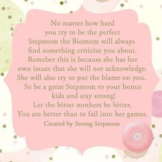 Stepmoms. The ones who feelings get hurt but still have to smile, the ones who get called names but must hold their tongues, the ones who love without having to.