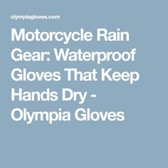 Motorcycle Rain Gear: Waterproof Gloves That Keep Hands Dry - Olympia Gloves