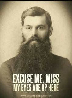 funny excuse me, miss. my eyes are up here. Oh I laughed . Gotta love a good beard. Gotta have your priorities.