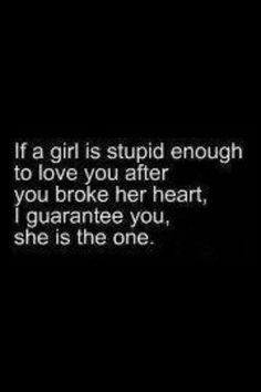 If a girl is stupid enough to love you after you broke her heart, I guarantee you, she is the one. - yep!
