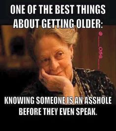 It's a good thing...getting old and sh*t ... or even better to be getting older asshole