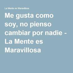 Me gusta como soy, no pienso cambiar por nadie - La Mente es Maravillosa http://itz-my.com
