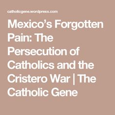 Mexico's Forgotten Pain: The Persecution of Catholics and the Cristero War | The Catholic Gene