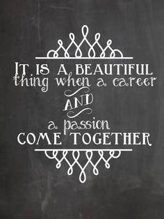 """It is a beautiful thing, when a career and a passion come together."" - Yes, yes it is. :)"