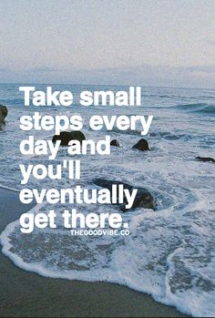 Take small steps every day and you'll eventually get there.