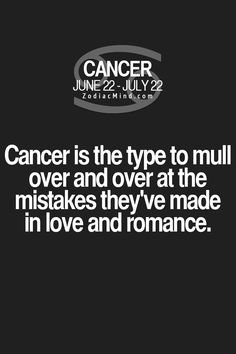 """Fun facts about your sign here: """"Cancer is the type to mull over and over at the mistakes they've made in love and romance!"""" <Hate to admit it...>"""