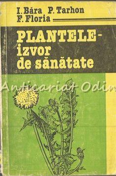 Plantele-Izvor De Sanatate - I. Bara, P. Tarhon - Tiraj: 2000 Ex Books, Medicine, Libros, Book, Book Illustrations, Libri