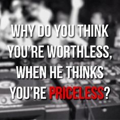 Why do you think you're worthless, when He thinks you're PRICELESS? -  Jefferson Bethke
