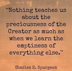 """Nothing teaches us about the preciousness of the Creator as much as when we learn the emptiness of everything else."" - Charles H. Spurgeon"