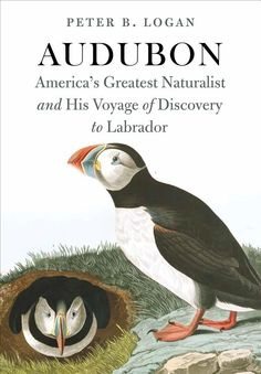 Audubon: America's Greatest Naturalist and His Voyage of Discovery to Labrador, by Peter B. Logan