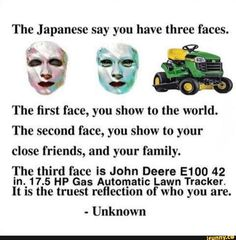 The Japanese say you have three faces. The first face, you show to the world. The second face, you show to your close friends, and your family. The third face is John Deere E100 42 in._17.5 HP Gas Automatic Lawn Tracker. lt IS the truest reflection of who you are. - Unknown – popular memes on the site iFunny.co #harrypotter #movies #ouch #the #japanese #say #three #faces #rst #face #show #world #second #close #friends #family #third #john #deere #hp #gas #automatic #pic