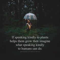If speaking kindly to plants help them grow then imagine what speaking kindly see humans can do.