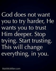 God Does Not Want You To Try Harder, He Wants You To Trust Him Deeper life quotes quotes quote god god quotes life quotes and sayings