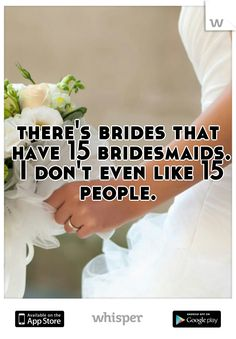 there's brides that have 15 bridesmaids. I don't even like 15 people.