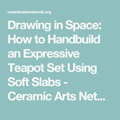 Drawing in Space: How to Handbuild an Expressive Teapot Set Using Soft Slabs - Ceramic Arts Network