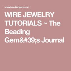 WIRE JEWELRY TUTORIALS ~ The Beading Gem's Journal