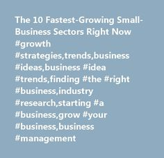 The 10 Fastest-Growing Small-Business Sectors Right Now #growth #strategies,trends,business #ideas,business #idea #trends,finding #the #right #business,industry #research,starting #a #business,grow #your #business,business #management http://japan.remmont.com/the-10-fastest-growing-small-business-sectors-right-now-growth-strategiestrendsbusiness-ideasbusiness-idea-trendsfinding-the-right-businessindustry-researchstarting-a-businessgrow-y/  # The 10 Fastest-Growing Small-Business Sectors…