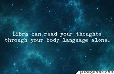 Libra can read your thoughts through your body language alone.